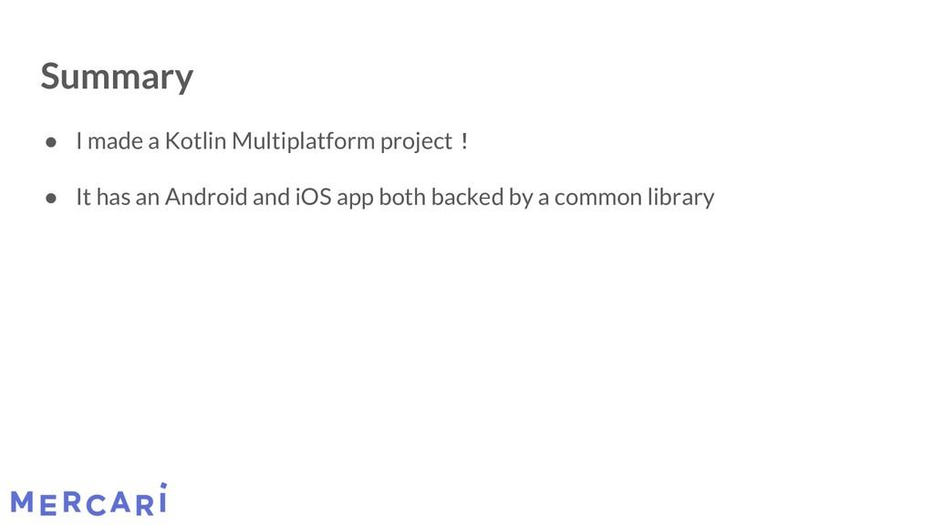 Summary ● I made a Kotlin Multiplatform project...