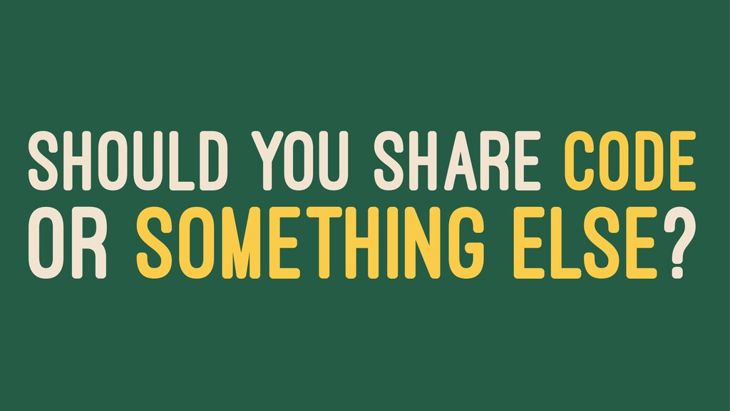 SHOULD YOU SHARE CODE OR SOMETHING ELSE?