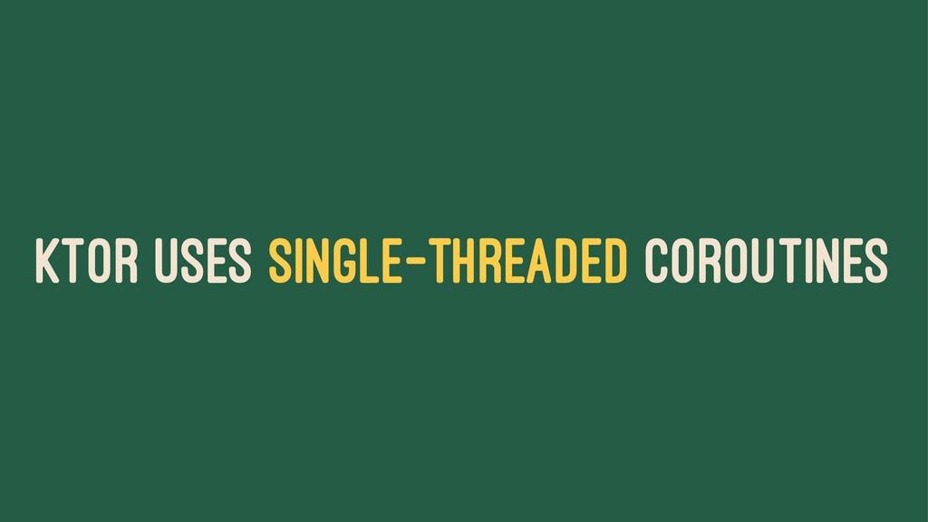 KTOR USES SINGLE-THREADED COROUTINES