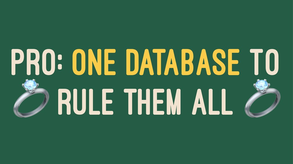 PRO: ONE DATABASE TO ! RULE THEM ALL