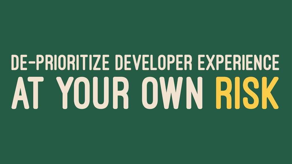 DE-PRIORITIZE DEVELOPER EXPERIENCE AT YOUR OWN ...