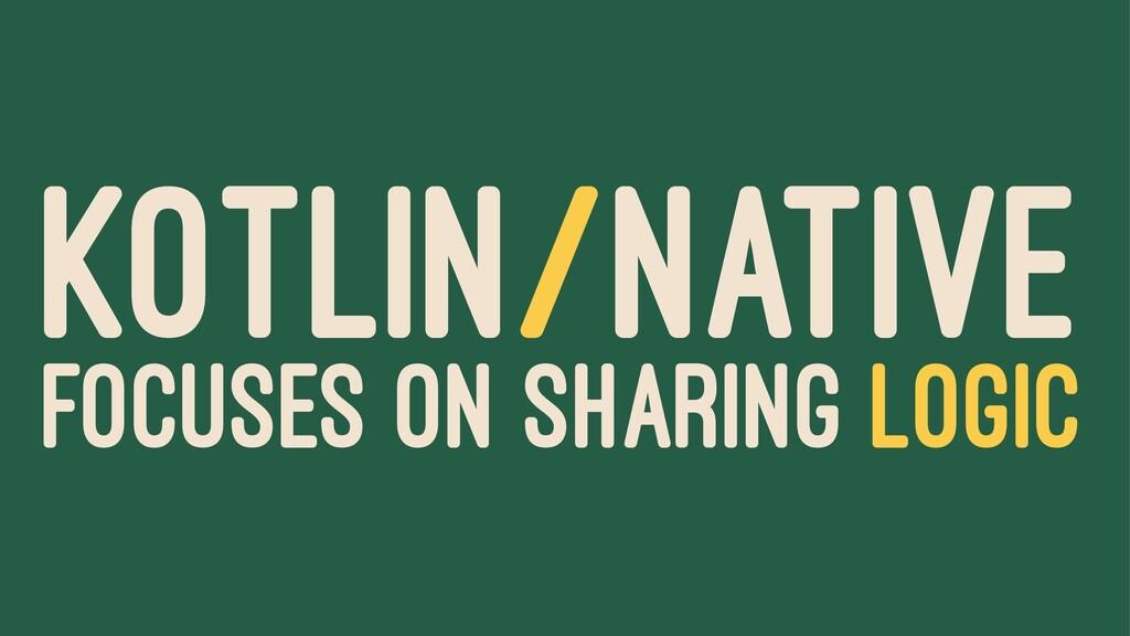 KOTLIN/NATIVE FOCUSES ON SHARING LOGIC