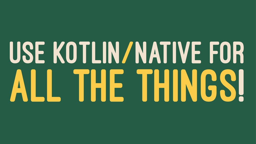 USE KOTLIN/NATIVE FOR ALL THE THINGS!