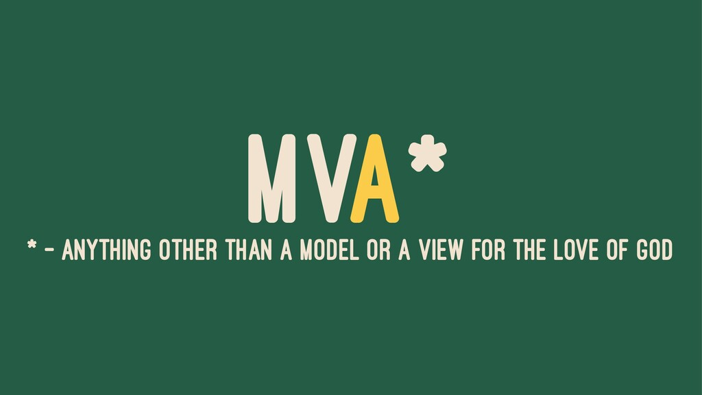 MVA* * - ANYTHING OTHER THAN A MODEL OR A VIEW ...