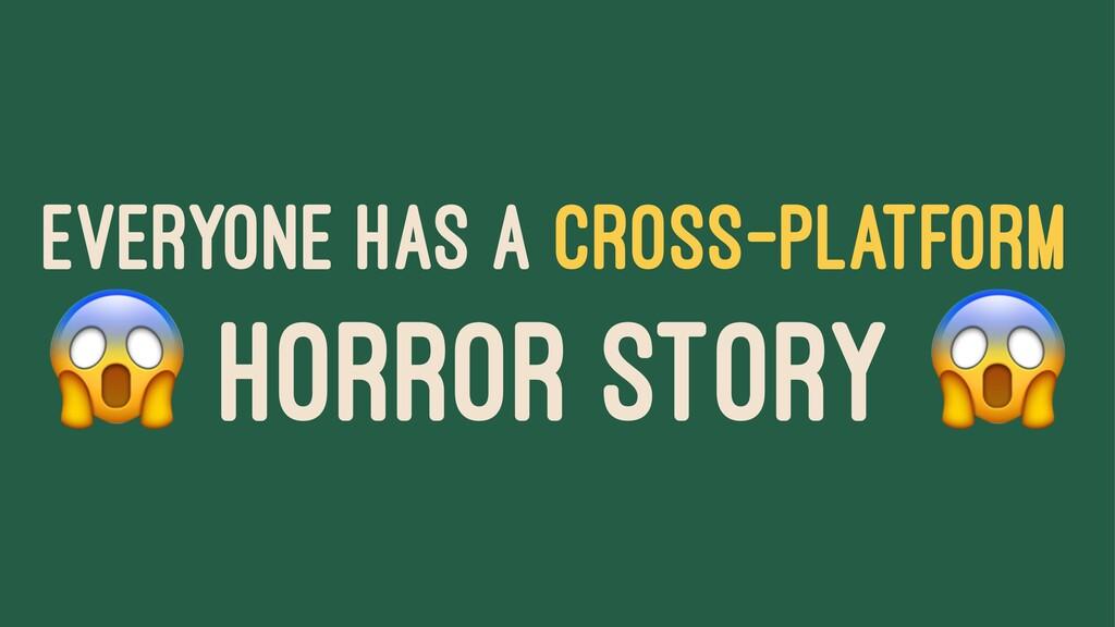 EVERYONE HAS A CROSS-PLATFORM ! HORROR STORY