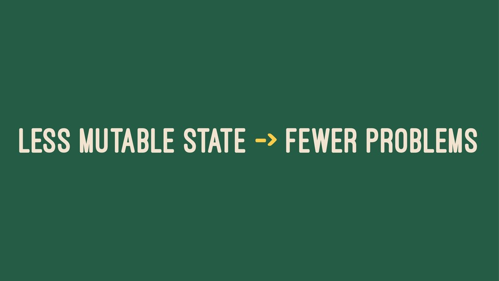 LESS MUTABLE STATE -> FEWER PROBLEMS