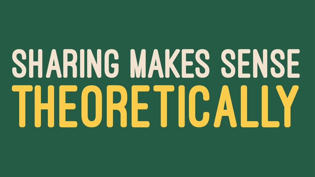 SHARING MAKES SENSE THEORETICALLY