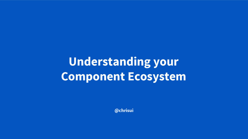 Understanding your Component Ecosystem @chrisui