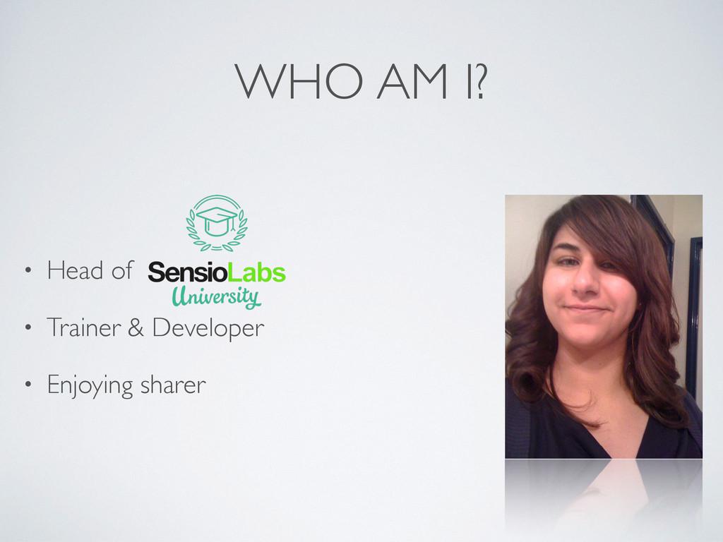 WHO AM I? • Head of • Trainer & Developer • Enj...