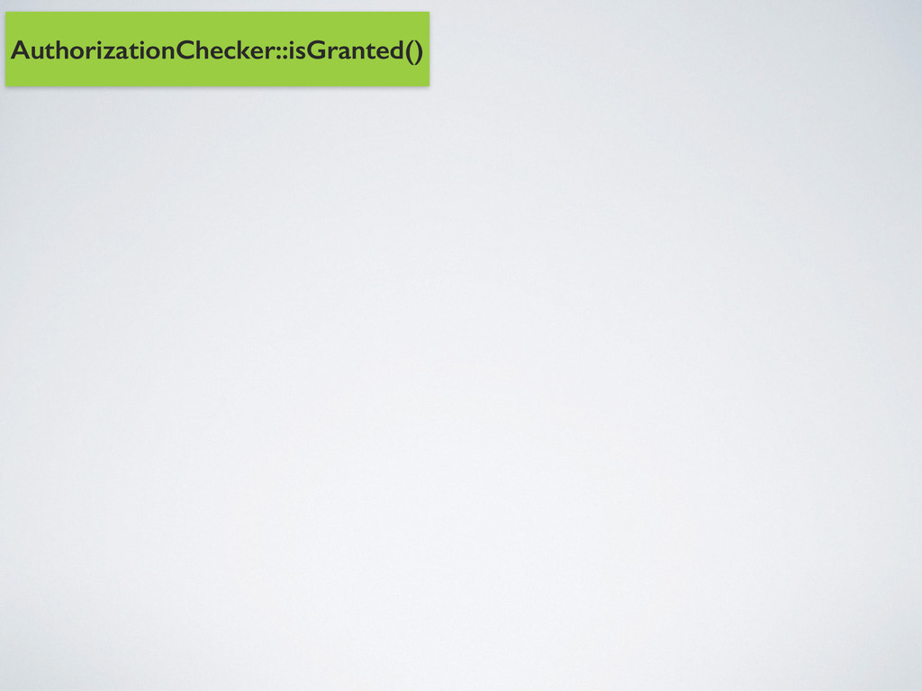 AuthorizationChecker::isGranted()