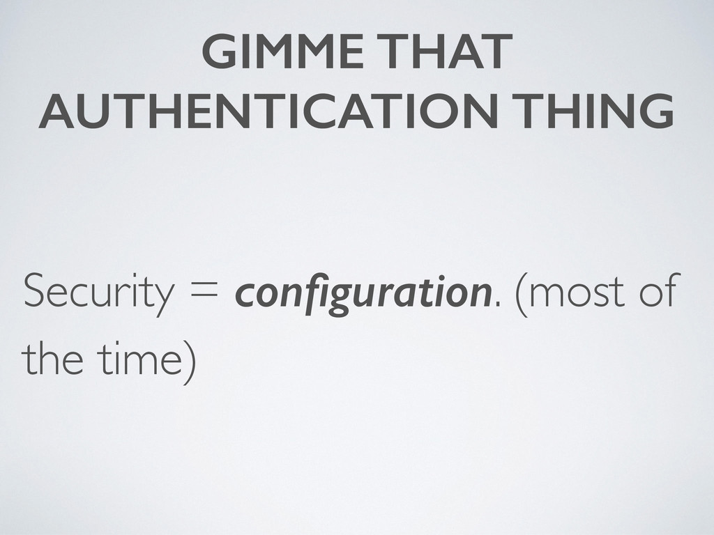 GIMME THAT AUTHENTICATION THING Security = confi...