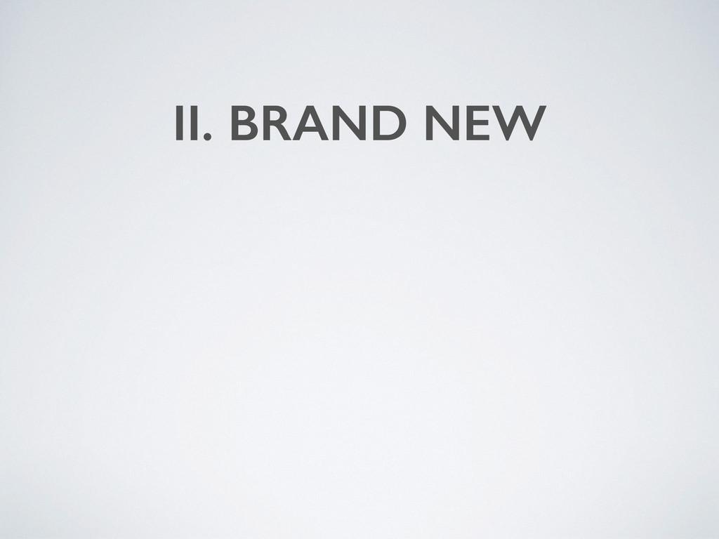II. BRAND NEW