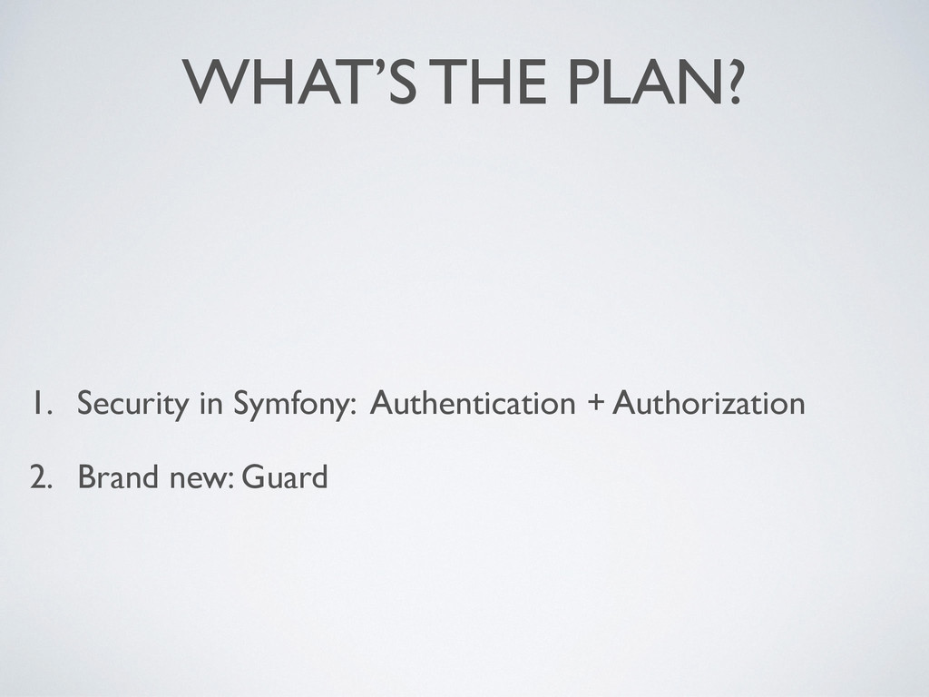 WHAT'S THE PLAN? 1. Security in Symfony: Authen...