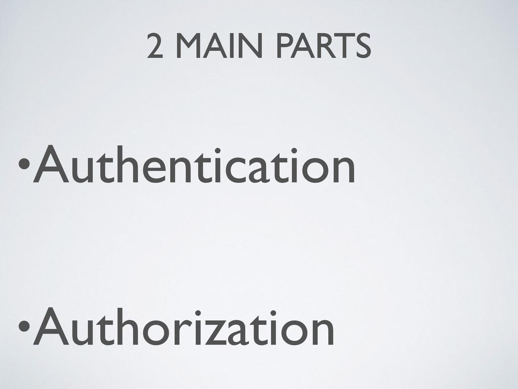 2 MAIN PARTS •Authentication •Authorization