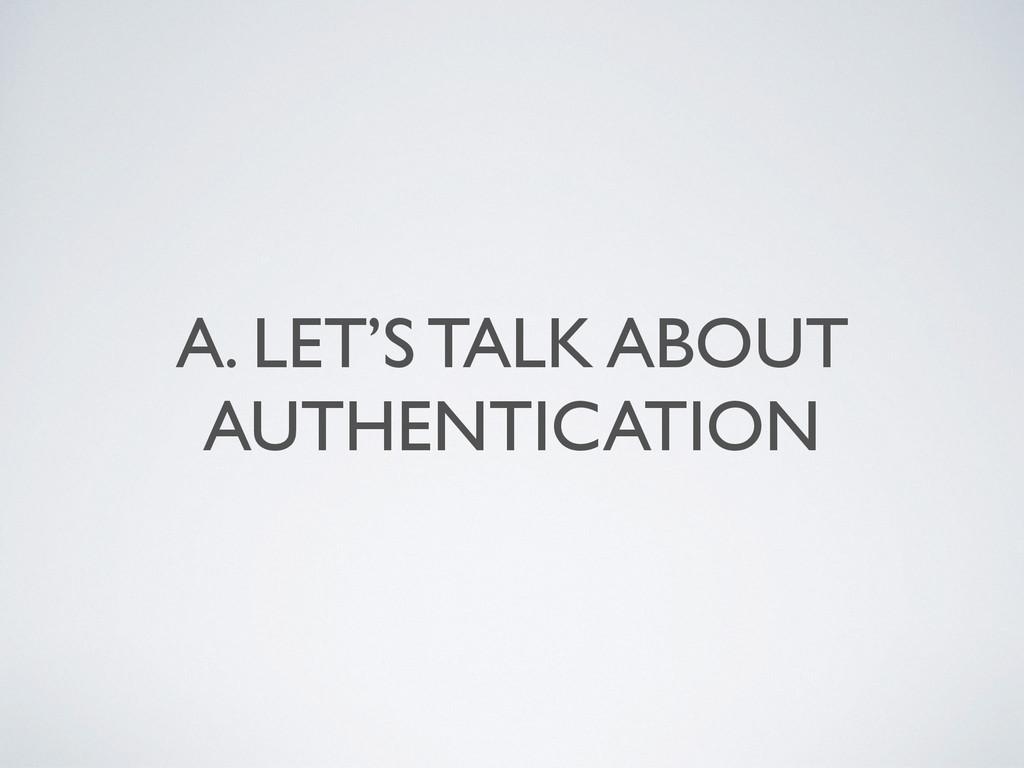 A. LET'S TALK ABOUT AUTHENTICATION