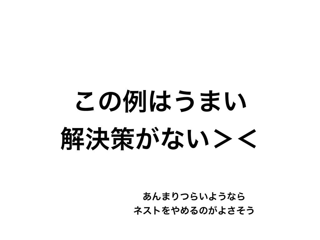 ͜ͷྫ͏·͍ ղܾࡦ͕ͳ͍'ʻ ͋Μ·ΓͭΒ͍Α͏ͳΒ ωετΛΊΔͷ͕Αͦ͞͏
