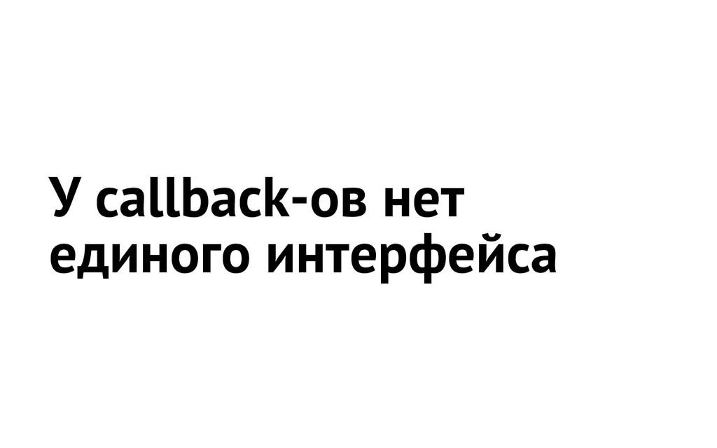 У callback-ов нет единого интерфейса