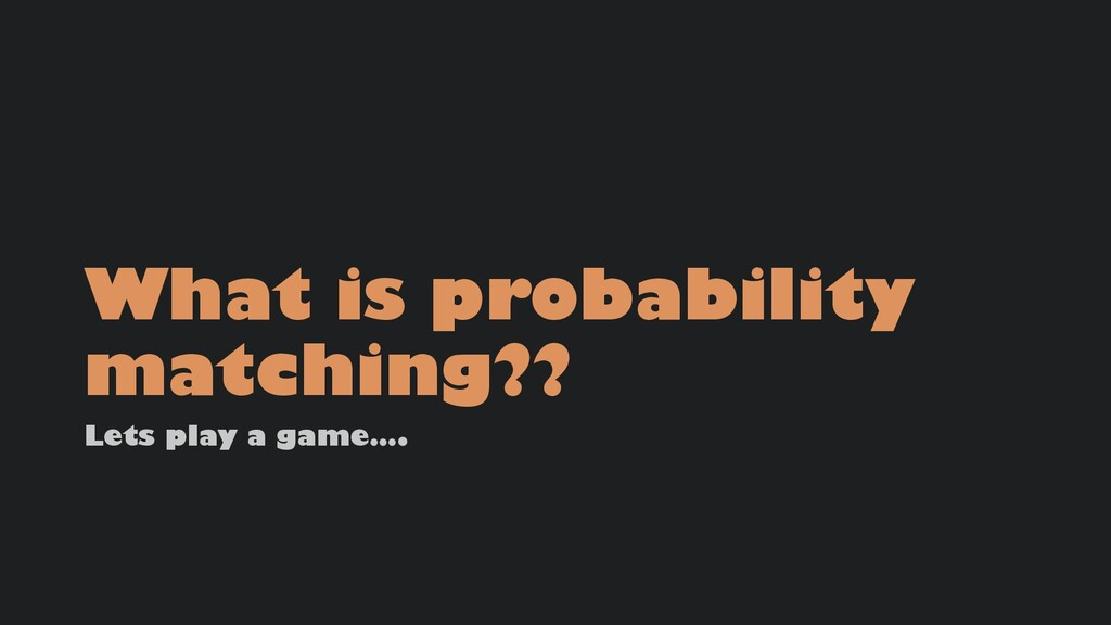 What is probability matching?? Lets play a game...