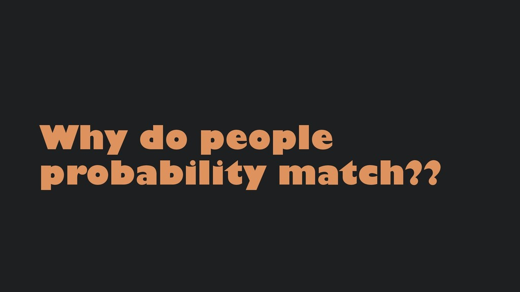 Why do people probability match??