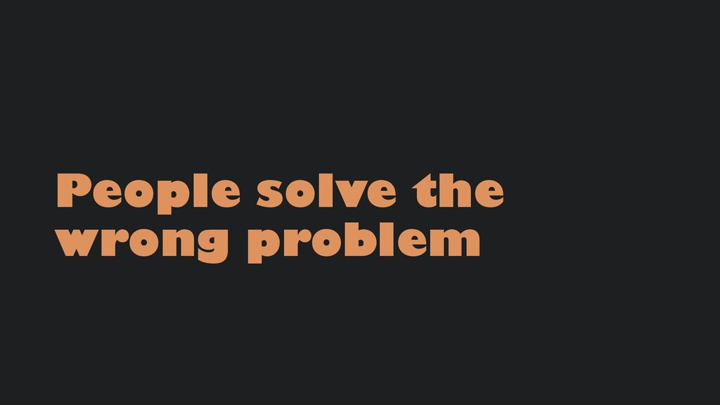 People solve the wrong problem