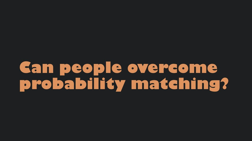Can people overcome probability matching?