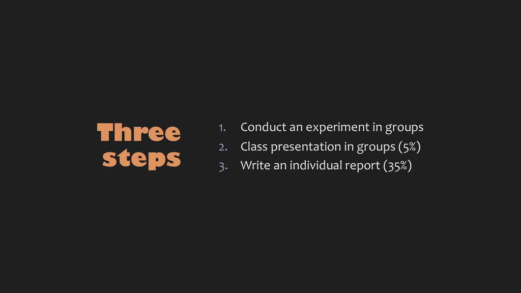 Three steps 1. Conduct an experiment in groups ...