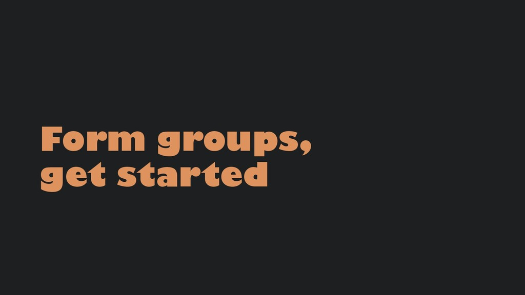 Form groups, get started
