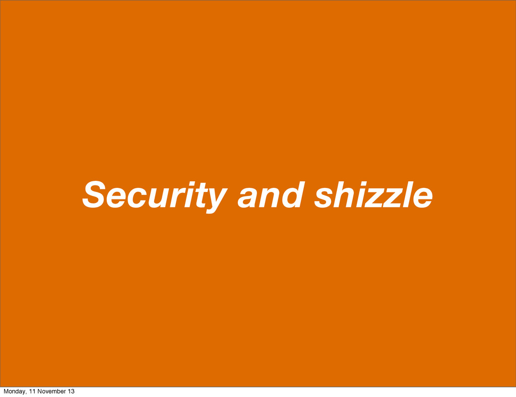 Security and shizzle Monday, 11 November 13