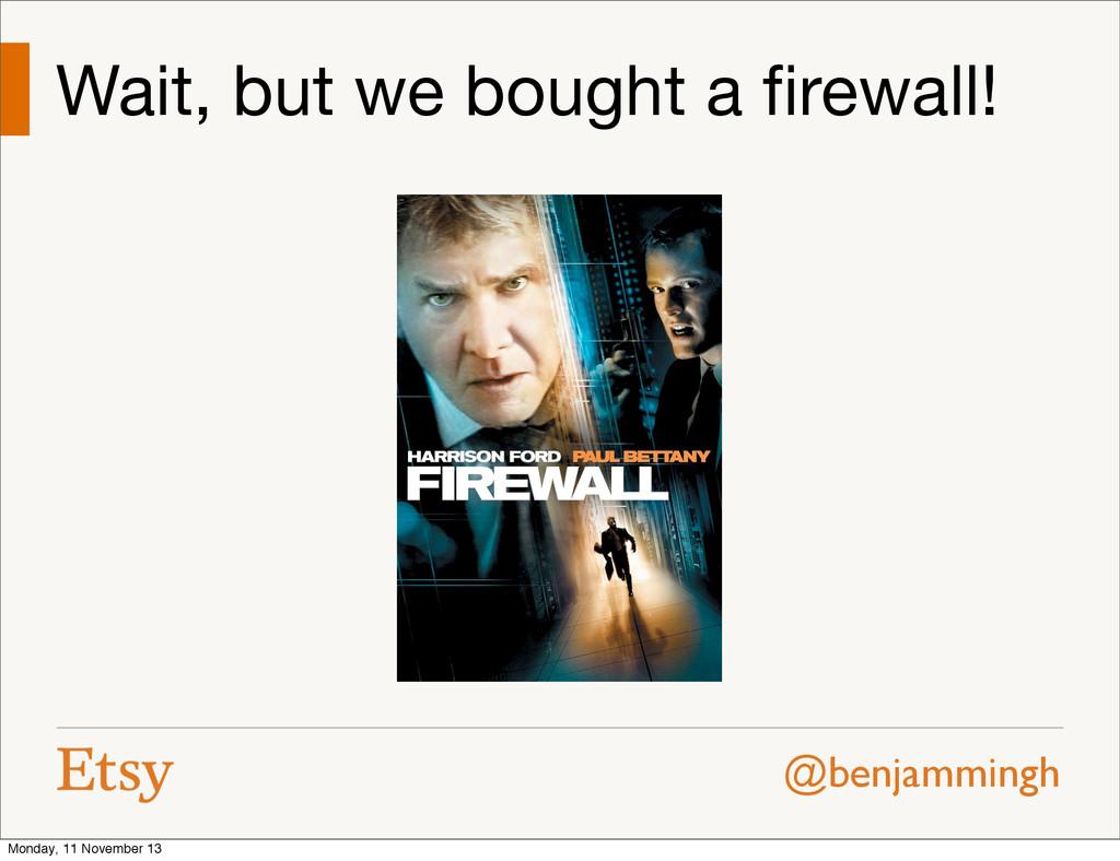 @benjammingh Wait, but we bought a firewall! Mon...