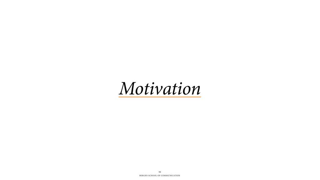 BERGHS SCHOOL OF COMMUNICATION 52 Motivation