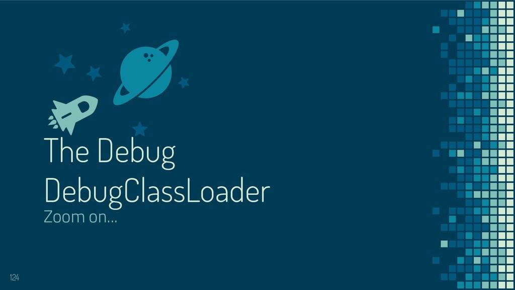 The Debug DebugClassLoader Zoom on... 124