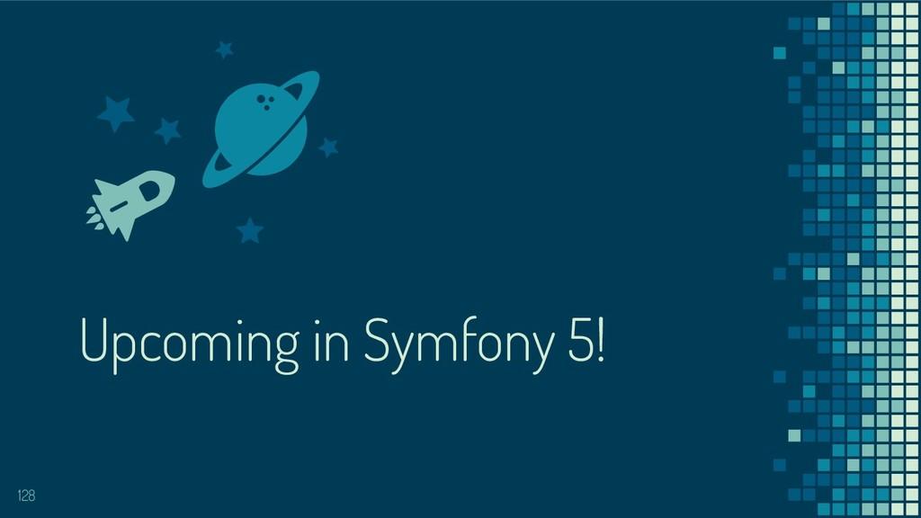 Upcoming in Symfony 5! 128