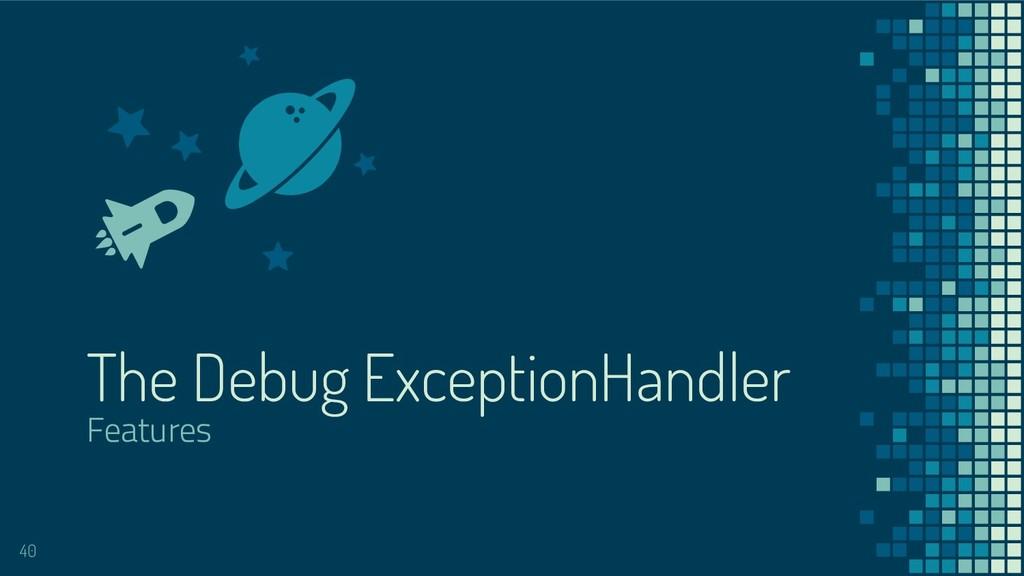 The Debug ExceptionHandler Features 40