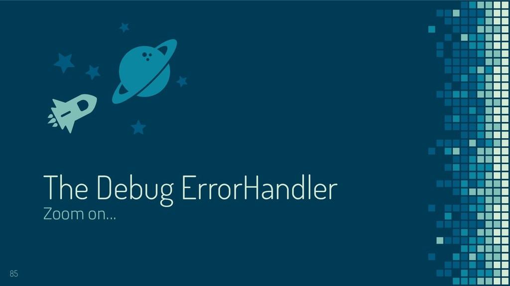The Debug ErrorHandler Zoom on... 85