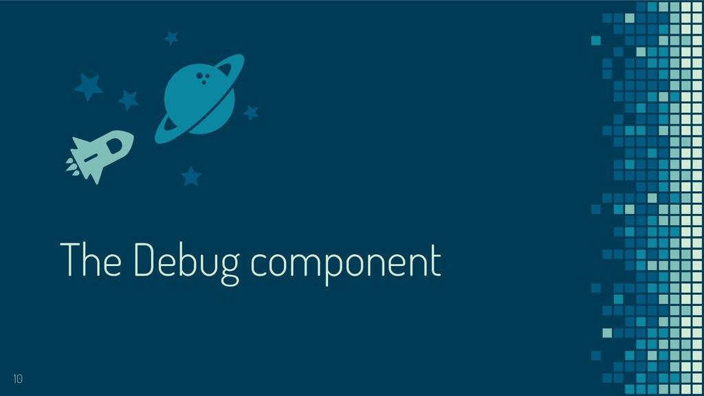 The Debug component 10
