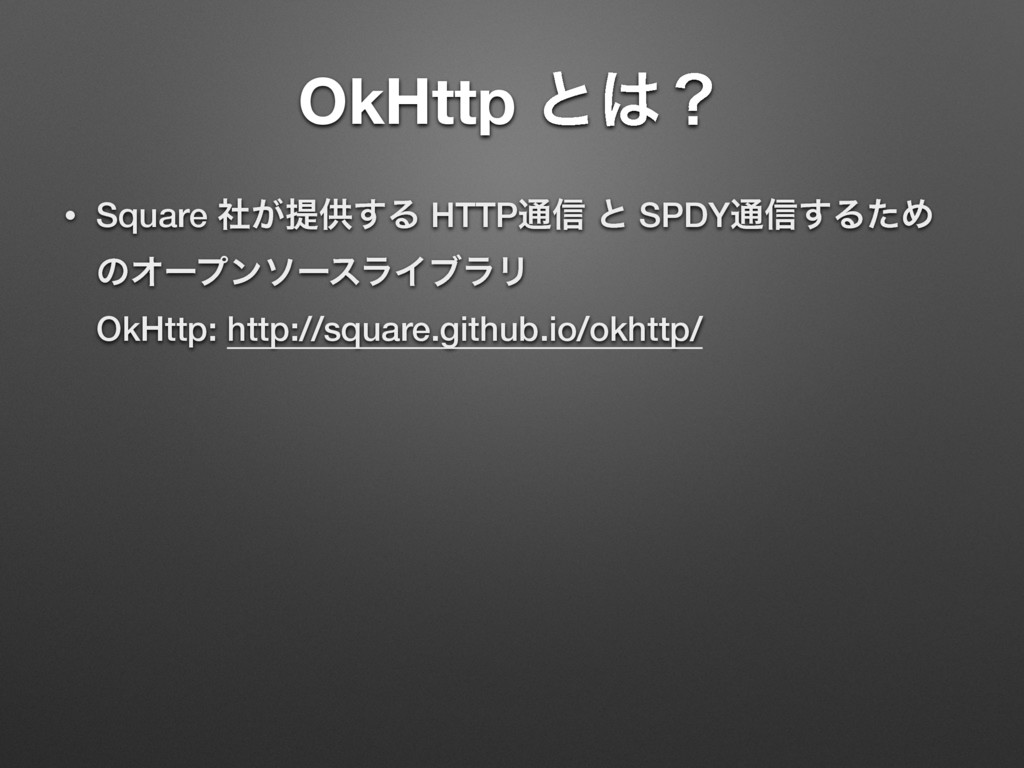 OkHttp ͱʁ • Square ͕ࣾఏڙ͢Δ HTTP௨৴ ͱ SPDY௨৴͢ΔͨΊ ...