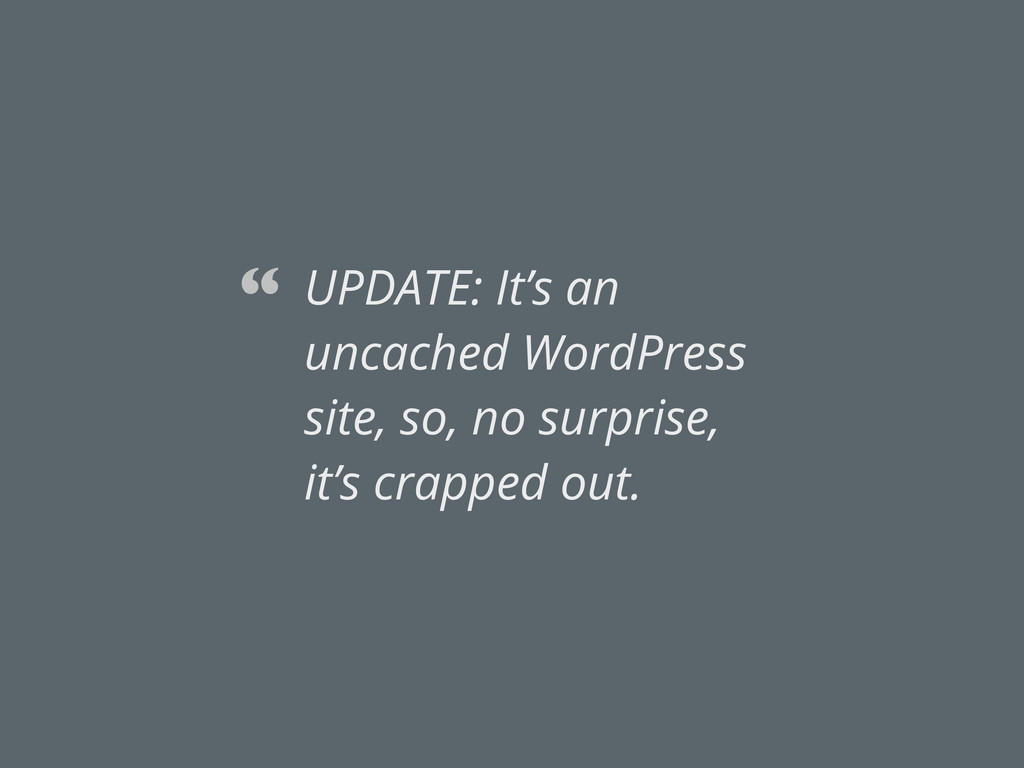 UPDATE: It's an uncached WordPress site, so, no...