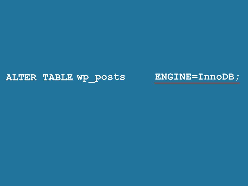 ALTER TABLE ENGINE=InnoDB; wp_posts