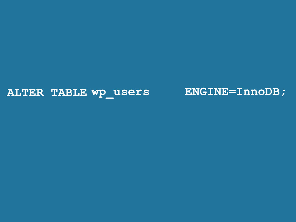 ALTER TABLE ENGINE=InnoDB; wp_users