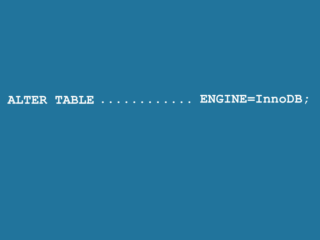 ALTER TABLE ENGINE=InnoDB; ............