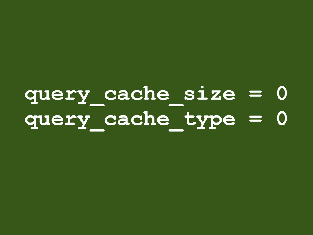 query_cache_size = 0 query_cache_type = 0