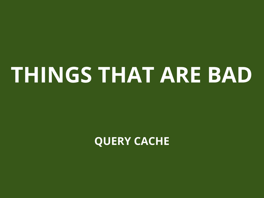 THINGS THAT ARE BAD QUERY CACHE