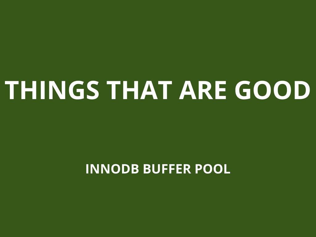 THINGS THAT ARE GOOD INNODB BUFFER POOL