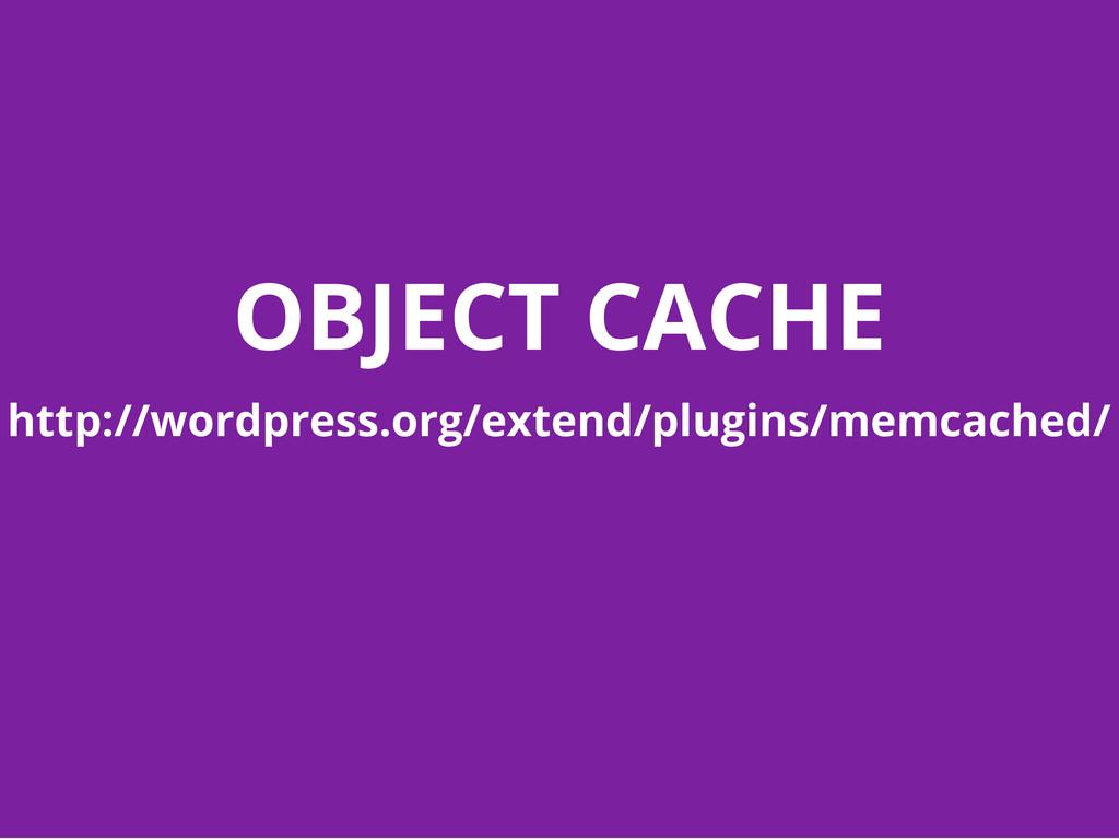 OBJECT CACHE http://wordpress.org/extend/plugin...