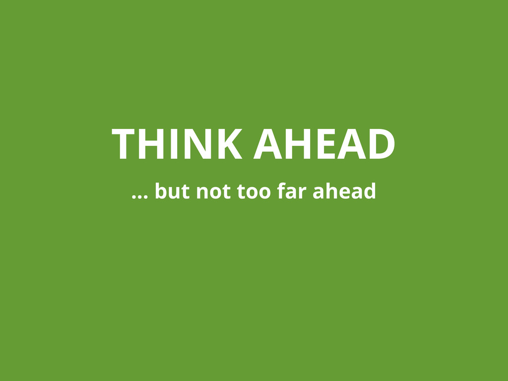THINK AHEAD ... but not too far ahead