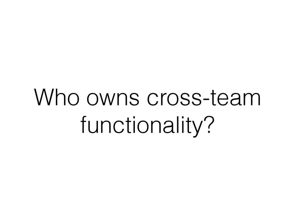 Who owns cross-team functionality?
