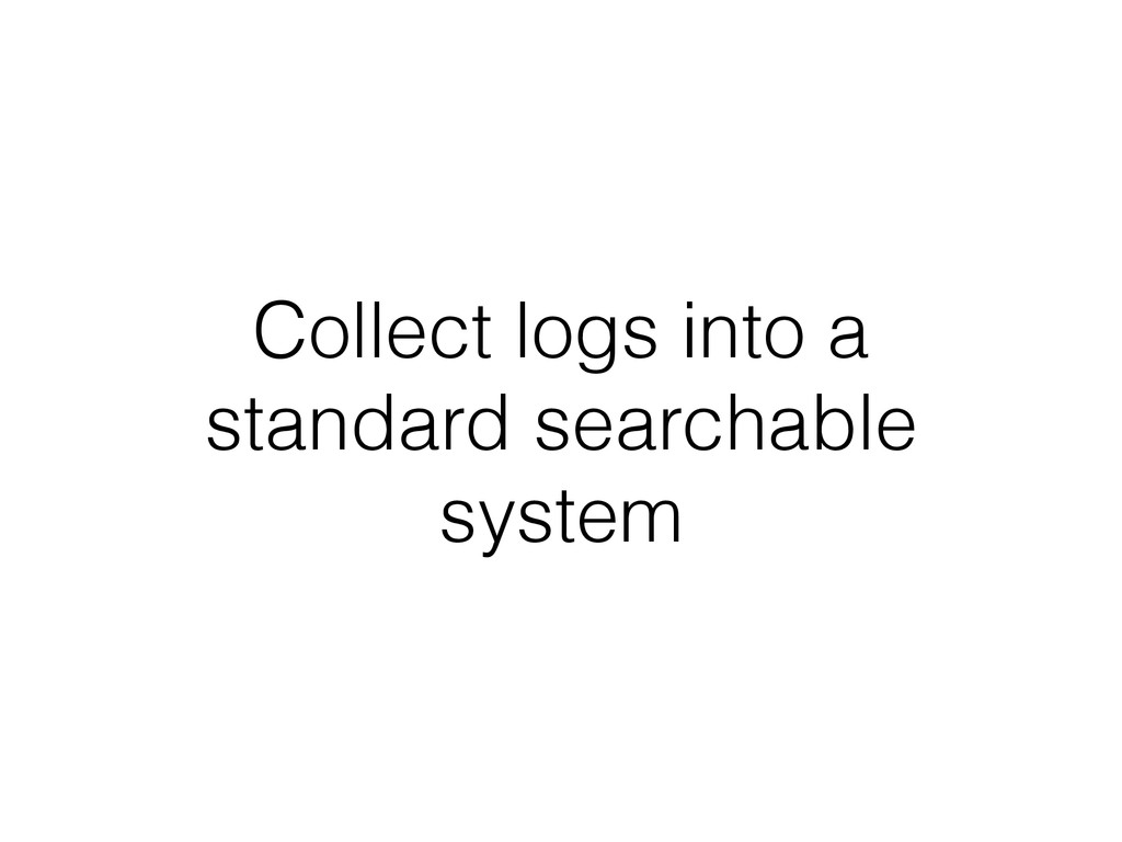 Collect logs into a standard searchable system