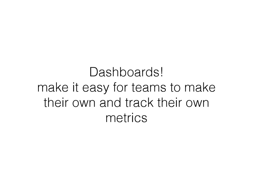 Dashboards! make it easy for teams to make thei...