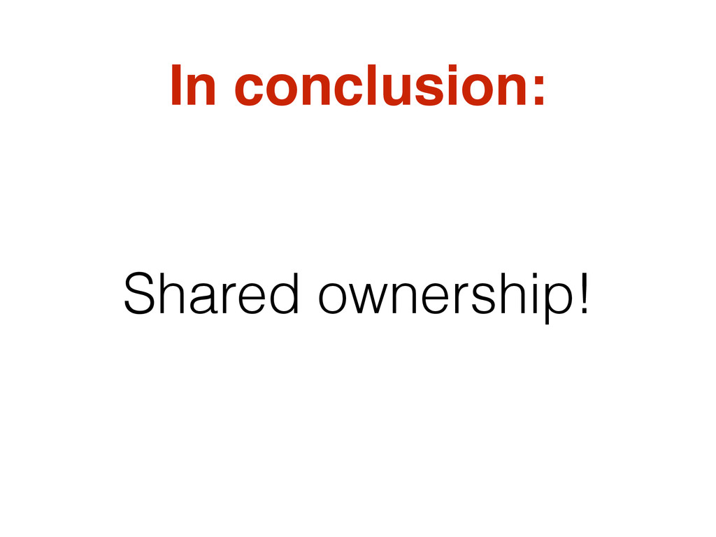In conclusion: Shared ownership!