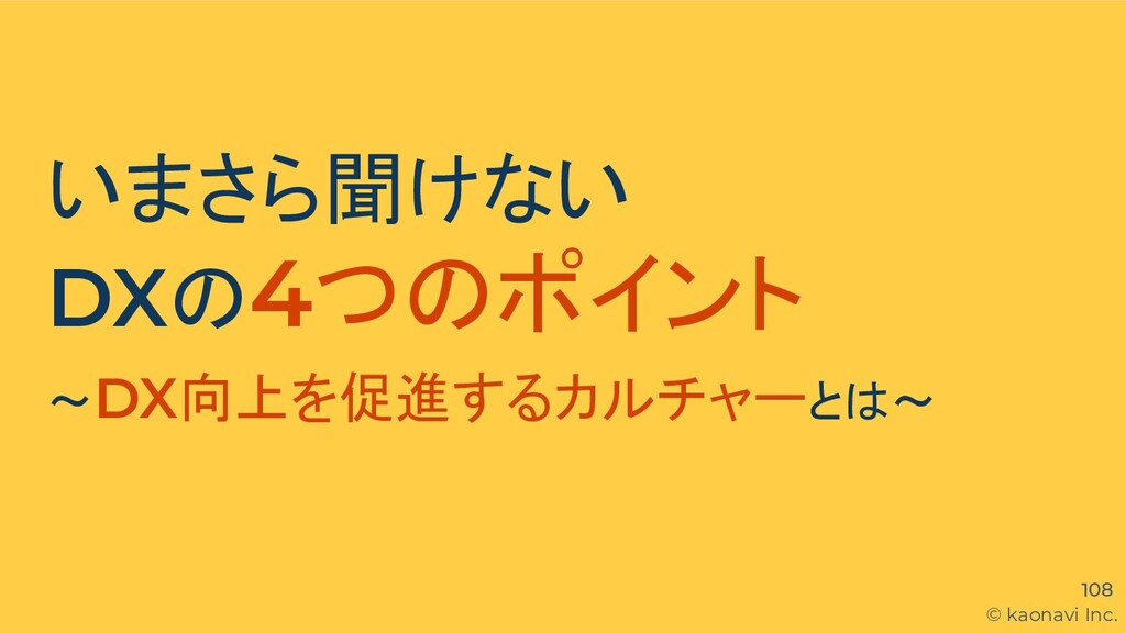 © kaonavi Inc. 108 いまさら聞けない DXの4つのポイント 〜DX向上を促進...
